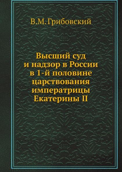 В. М. Грибовский Высший суд и надзор в России в 1-й половине царствования императрицы Екатерины II