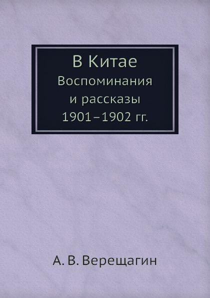 А. В. Верещагин В Китае. Воспоминания и рассказы 1901-1902 гг.