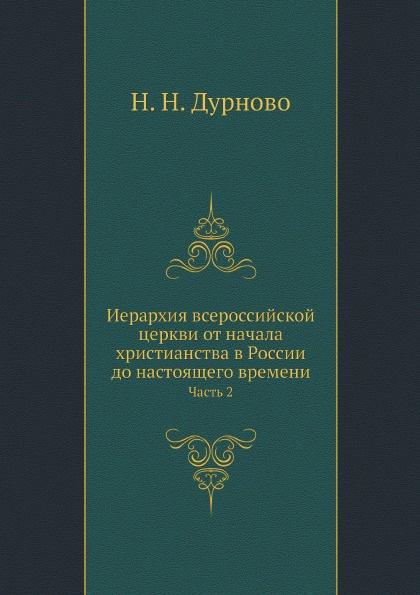 Н. Н. Дурново Иерархия всероссийской церкви от начала христианства в России до настоящего времени. Часть 2