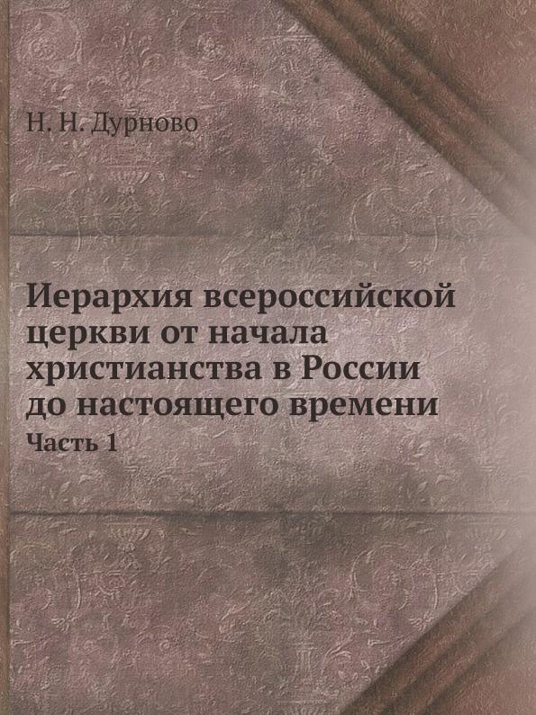 Н. Н. Дурново Иерархия всероссийской церкви от начала христианства в России до настоящего времени. Часть 1