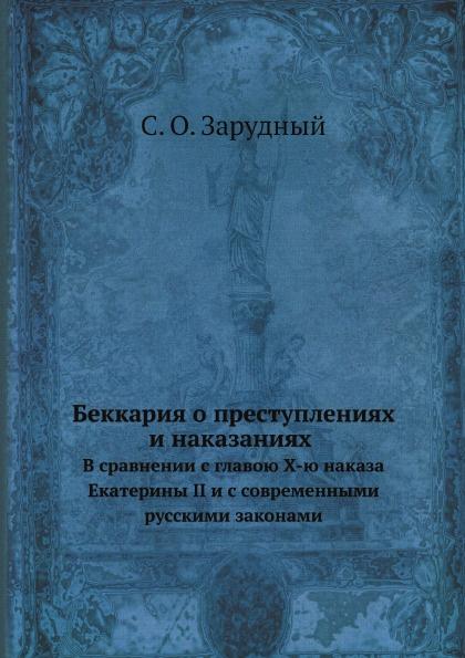 С.О. Зарудный Беккария о преступлениях и наказаниях в сравнении с главою X-ю наказа Екатерины II и с современными русскими законами