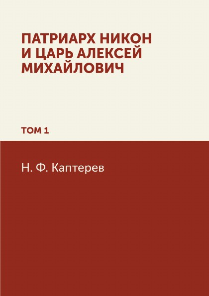 Н. Ф. Каптерев Патриарх Никон и царь Алексей Михайлович. Том 1