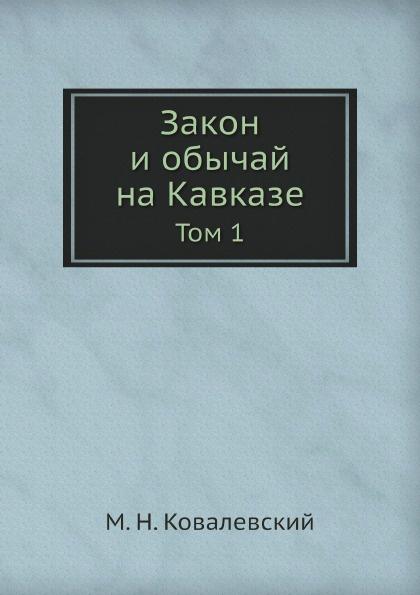М.Н. Ковалевский Закон и обычай на Кавказе. Том 1 максим максимович ковалевский закон и обычай на кавказе