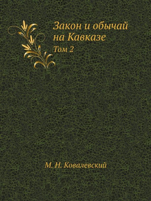 М.Н. Ковалевский Закон и обычай на Кавказе. Том 2 максим максимович ковалевский закон и обычай на кавказе