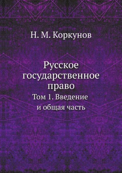 Н.М. Коркунов Русское государственное право. Том 1. Введение и общая часть