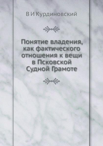 В.И. Курдиновский Понятие владения, как фактического отношения к вещи в Псковской Судной Грамоте