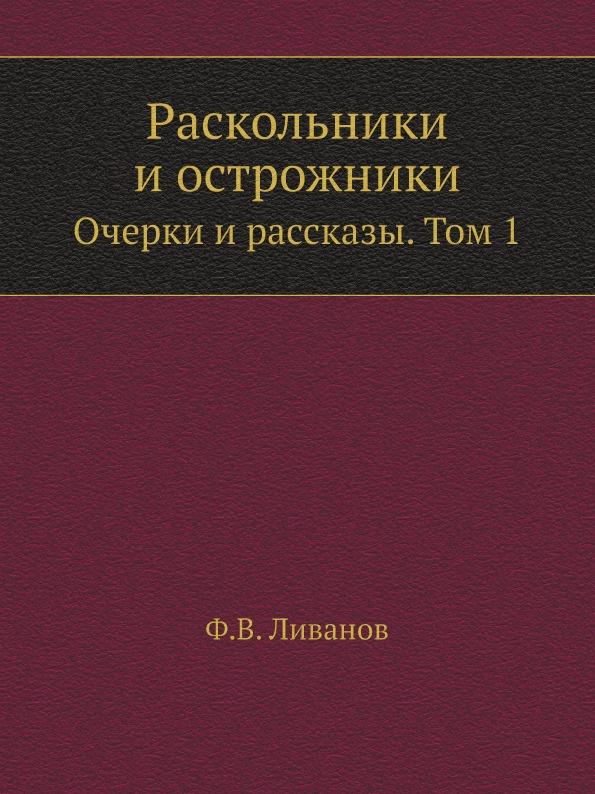 Ф.В. Ливанов Раскольники и острожники. Очерки и рассказы. Том 1