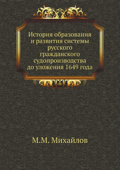 М.М. Михайлов История образования и развития системы русского гражданского судопроизводства до уложения 1649 года