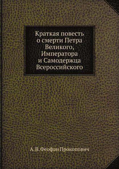 Феофан Краткая повесть о смерти Петра Великого, Императора и Самодержца Всероссийского