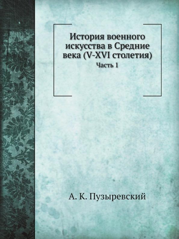 А. К. Пузыревский История военного искусства в Средние века (V-XVI столетия). Часть 1