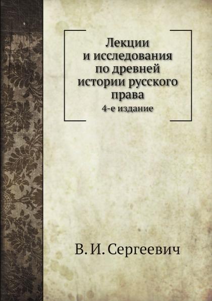 В.И. Сергеевич Лекции и исследования по древней истории русского права. 4-е издание
