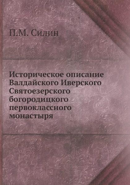 П.М. Силин Историческое описание Валдайского Иверского Святоезерского богородицкого первоклассного монастыря
