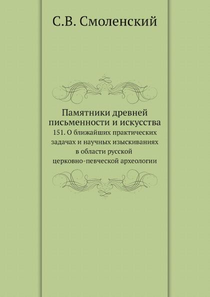 Pamyatniki-drevnej-pisqmennosti-i-iskusstva-151-O-blizhajshih-prakticheskih-zadachah-i-nauchnyh-izyskivaniyah-v-oblasti-russkoj-cerkovno-pevcheskoj-ar