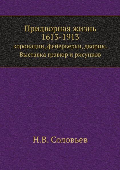 Н.В. Соловьев Придворная жизнь 1613-1913. коронации, фейерверки, дворцы. Выставка гравюр и рисунков