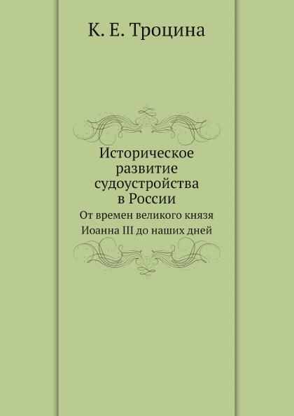 К. Е. Троцина Историческое развитие судоустройства в России. От времен великого князя Иоанна III до наших дней