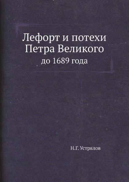 Н. Г. Устрялов Лефорт и потехи Петра Великого. до 1689 года