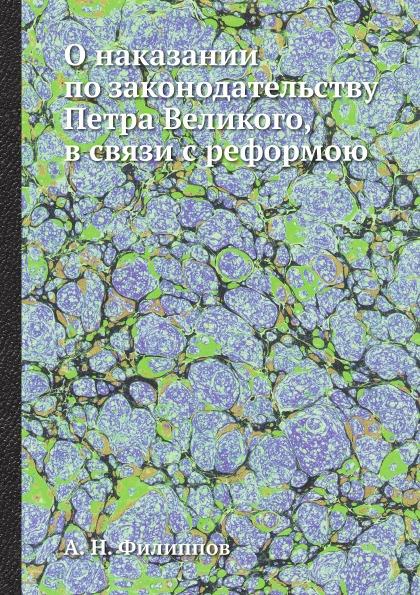 А. Н. Филиппов О наказании по законодательству Петра Великого, в связи с реформою