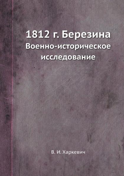 В.И. Харкевич 1812 г. Березина. Военно-историческое исследование