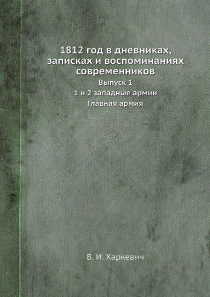 В.И. Харкевич 1812 год в дневниках, записках и воспоминаниях современников. Выпуск 1. 1 и 2 западные армии. Главная армия