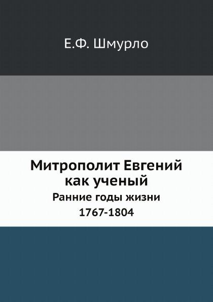 Е.Ф. Шмурло Митрополит Евгений как ученый. Ранние годы жизни. 1767-1804
