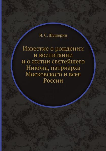 И.С. Шушерин Известие о рождении и воспитании и о житии святейшего Никона, патриарха Московского и всея России