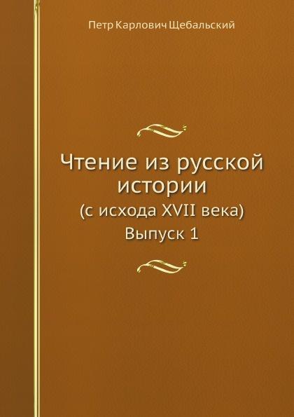 П. К. Щебальский Чтение из русской истории. (с исхода XVII века) Выпуск 1