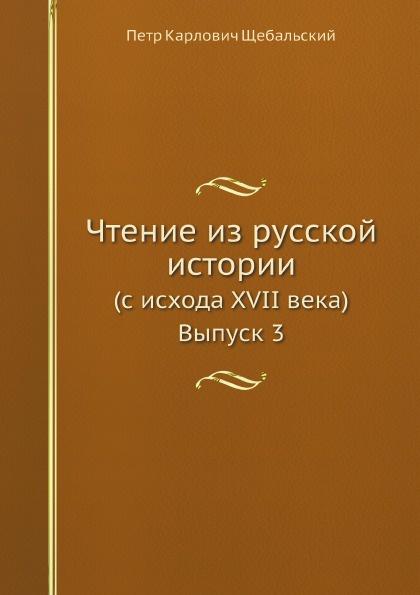 П. К. Щебальский Чтение из русской истории. (с исхода XVII века) Выпуск 3
