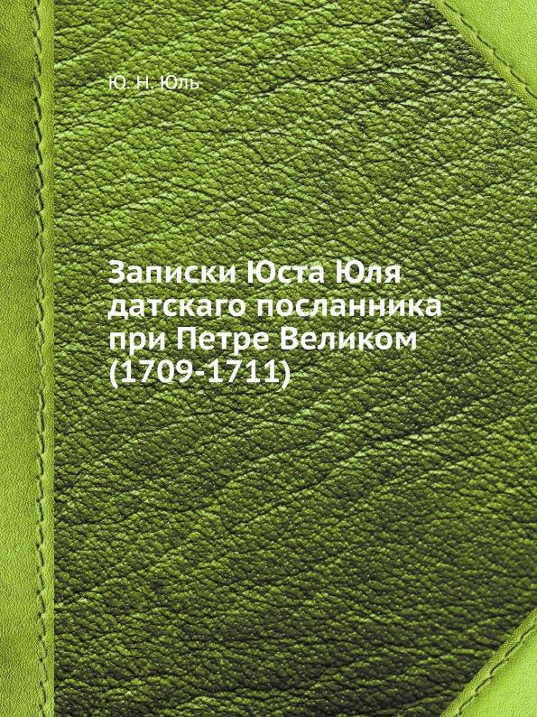 Ю.Н. Юль Записки Юста Юля датскаго посланника при Петре Великом (1709-1711)