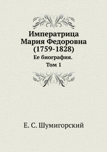 Е. С. Шумигорский Императрица Мария Федоровна (1759-1828). Ее биография. Том 1