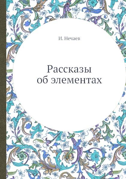 И. Нечаев Рассказы об элементах
