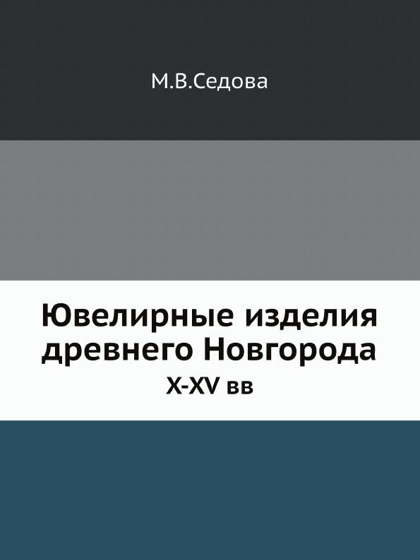 М.В. Седова Ювелирные изделия древнего Новгорода. X-XV вв