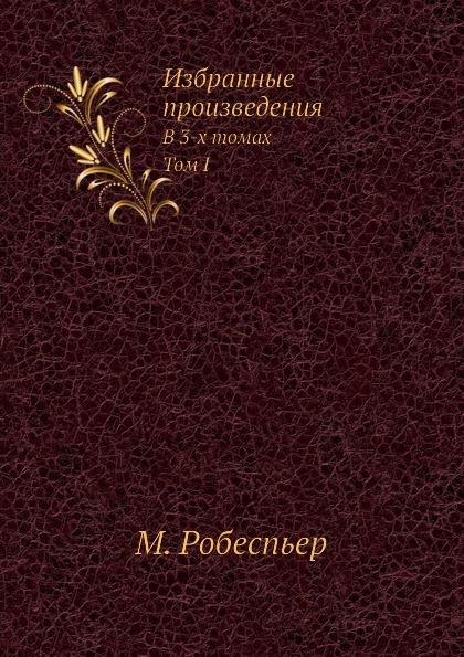 Р. Максимилиан Избранные произведения Робеспьера. В 3-х томах. Т.I