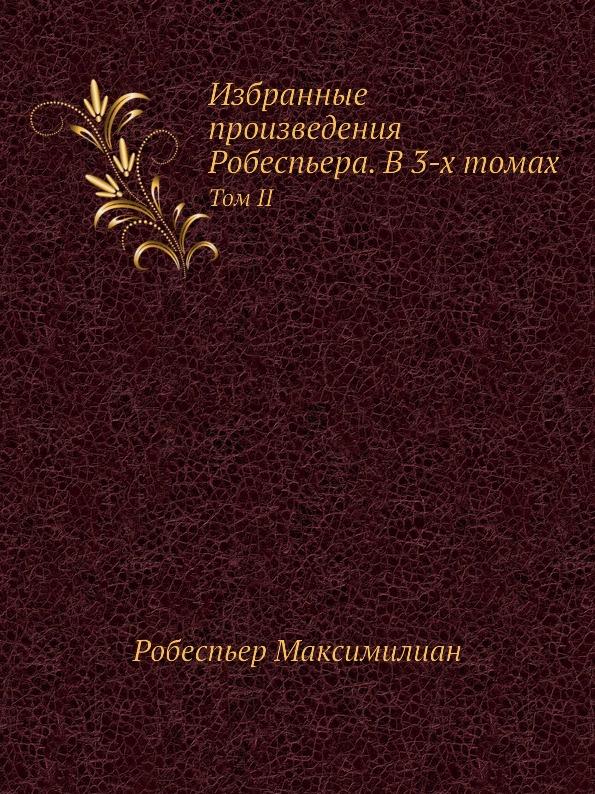Р. Максимилиан Избранные произведения Робеспьера. В 3-х томах. Том II