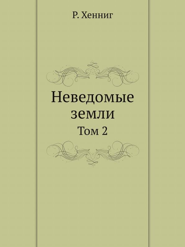 Р. Хенниг Неведомые земли. Том 2
