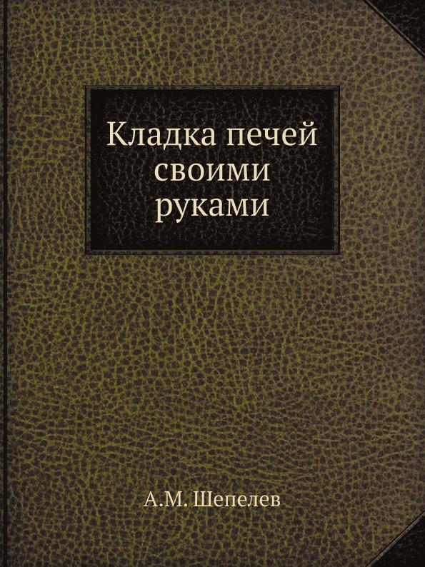 А.М. Шепелев Кладка печей своими руками