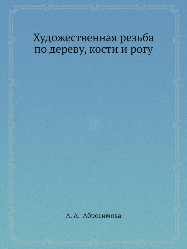 А.А. Абросимова Художественная резьба по дереву, кости и рогу