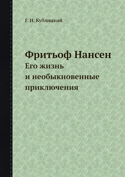 Г.И. Кублицкий Фритьоф Нансен. Его жизнь и необыкновенные приключения