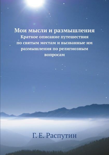 Г.Е. Распутин Мои мысли и размышления. Краткое описание путешествия по святым местам и вызванные им размышления по религиозным вопросам