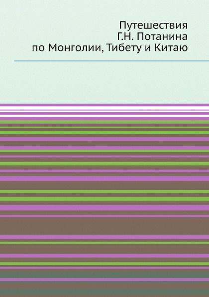 Коллектив авторов Путешествия Г.Н. Потанина по Монголии, Тибету и Китаю