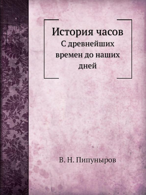 В. Н. Пипуныров История часов. С древнейших времен до наших дней