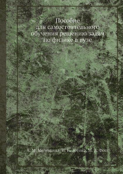 А.М. Мелешина Пособие для самостоятельного обучения решению задач по физике в вузе
