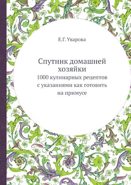 Е.Г. Уварова Спутник домашней хозяйки. 1000 кулинарных рецептов с указаниями как готовить на примусе