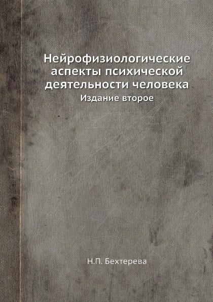 Н.П. Бехтерева Нейрофизиологические аспекты психической деятельности человека. Издание второе