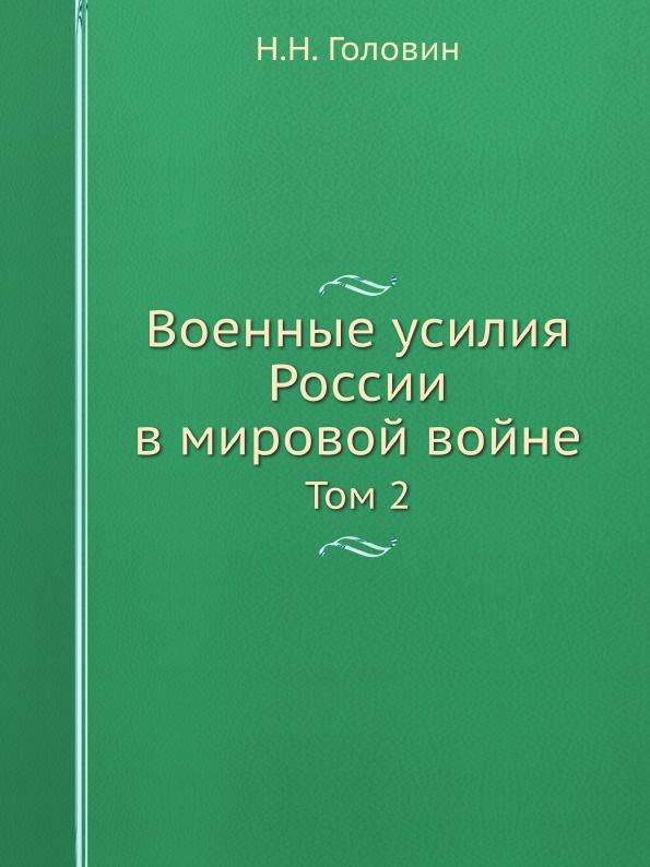 Н.Н. Головин Военные усилия России в мировой войне. Том 2