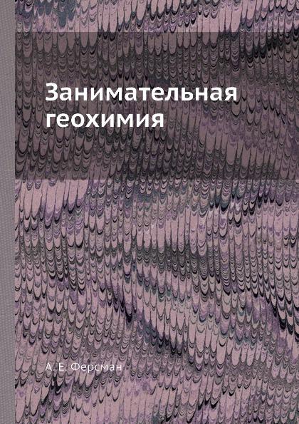 А. Е. Ферсман Занимательная геохимия ферсман александр евгеньевич занимательная геохимия