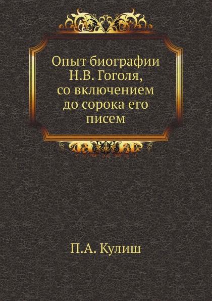 П.А. Кулиш Опыт биографии Н.В. Гоголя, со включением до сорока его писем