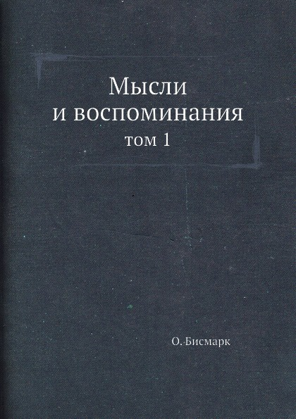 О. Бисмарк, А.С. Ерусалимский Мысли и воспоминания. том 1