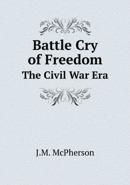 J.M. McPherson Battle Cry of Freedom. The Civil War Era jd mcpherson jd mcpherson let the good times roll