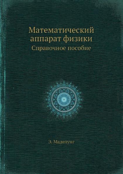 Э. Маделунг Математический аппарат физики. Справочное руководство