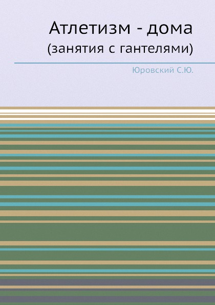 С.Ю. Юровский Атлетизм - дома. (занятия с гантелями)